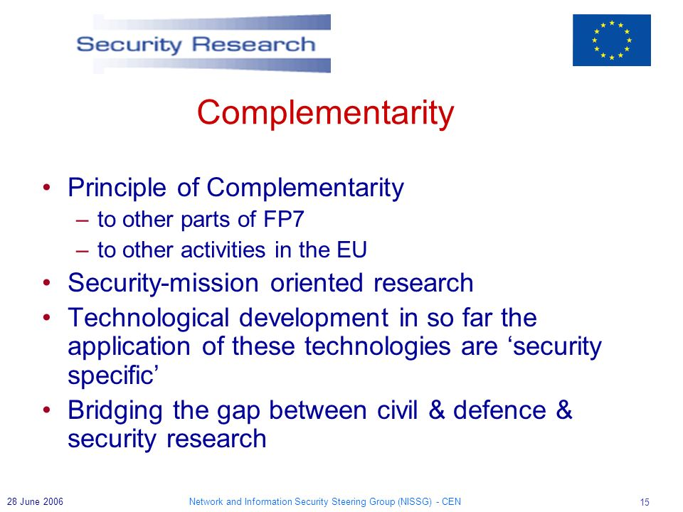 Network and Information Security Steering Group (NISSG) - CEN 15 28 June 2006 Complementarity Principle of Complementarity –to other parts of FP7 –to other activities in the EU Security-mission oriented research Technological development in so far the application of these technologies are security specific Bridging the gap between civil & defence & security research