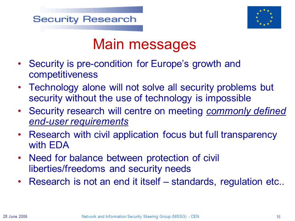 Network and Information Security Steering Group (NISSG) - CEN 16 28 June 2006 Main messages Security is pre-condition for Europes growth and competitiveness Technology alone will not solve all security problems but security without the use of technology is impossible Security research will centre on meeting commonly defined end-user requirements Research with civil application focus but full transparency with EDA Need for balance between protection of civil liberties/freedoms and security needs Research is not an end it itself – standards, regulation etc..