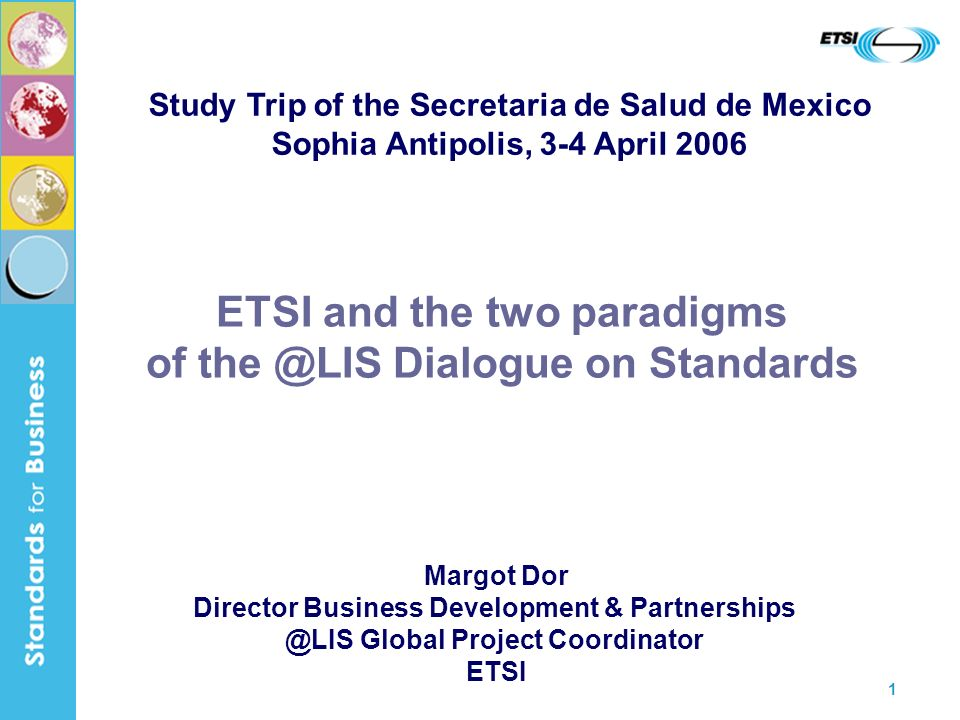 1 ETSI and the two paradigms of the @LIS Dialogue on Standards Margot Dor Director Business Development & Partnerships @LIS Global Project Coordinator ETSI Study Trip of the Secretaria de Salud de Mexico Sophia Antipolis, 3-4 April 2006