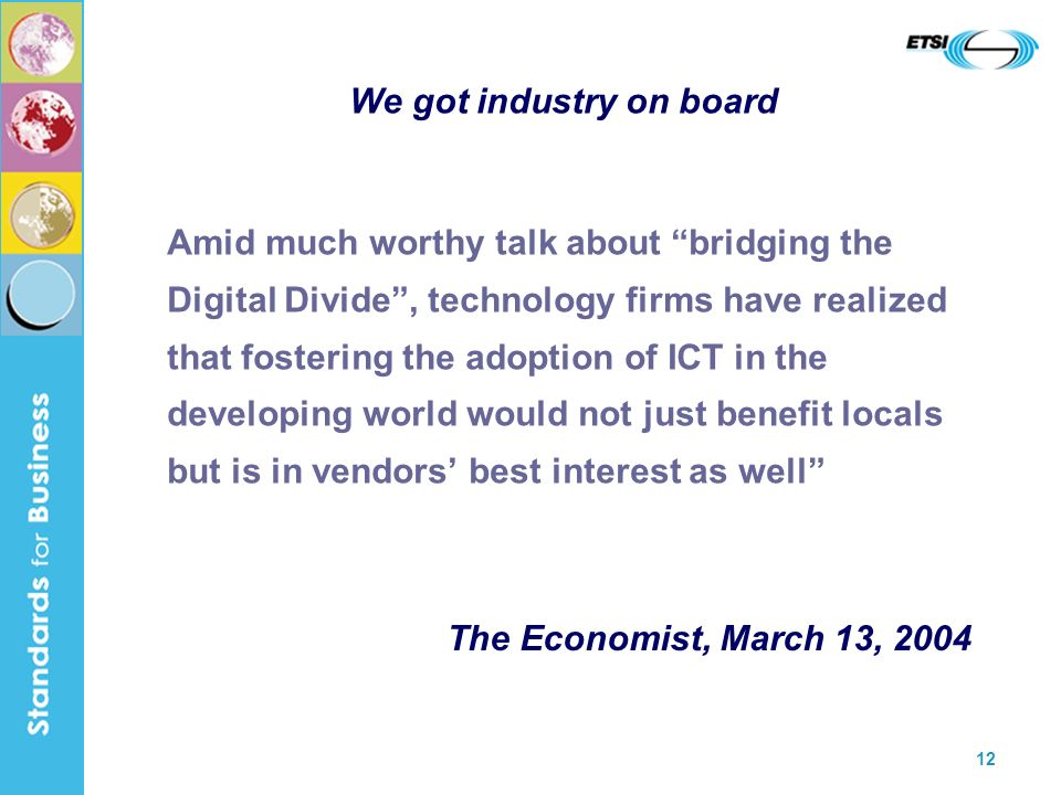 12 We got industry on board Amid much worthy talk about bridging the Digital Divide, technology firms have realized that fostering the adoption of ICT in the developing world would not just benefit locals but is in vendors best interest as well The Economist, March 13, 2004