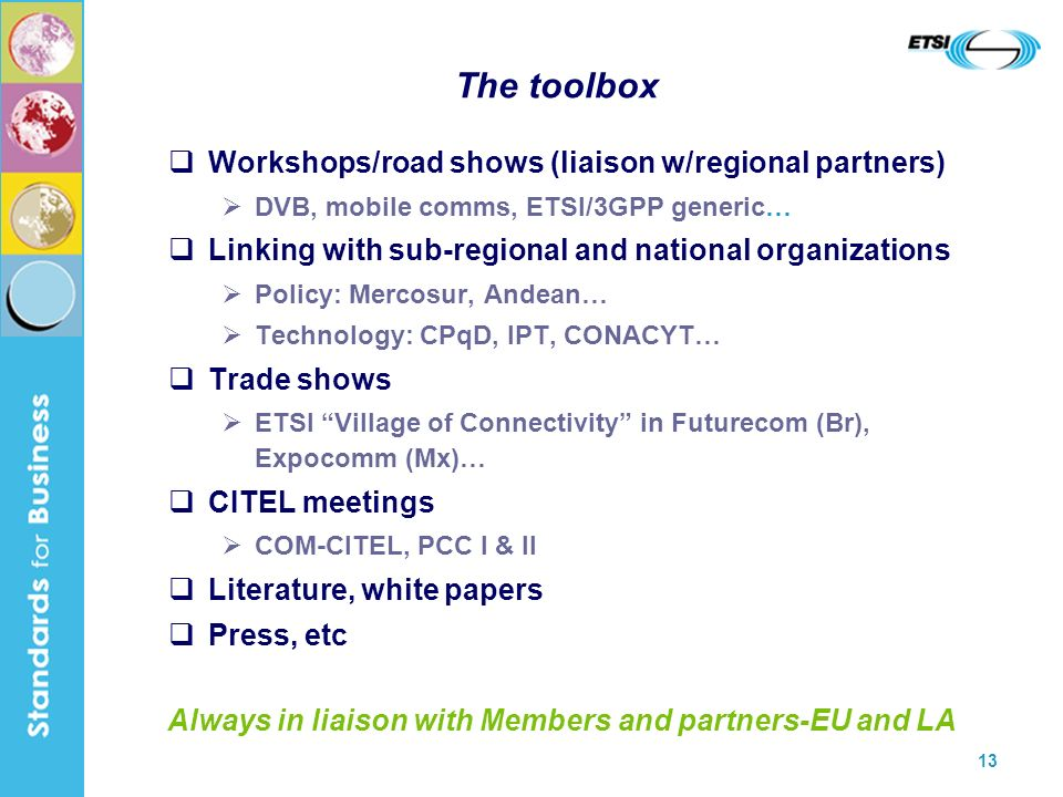 13 The toolbox Workshops/road shows (liaison w/regional partners) DVB, mobile comms, ETSI/3GPP generic… Linking with sub-regional and national organizations Policy: Mercosur, Andean… Technology: CPqD, IPT, CONACYT… Trade shows ETSI Village of Connectivity in Futurecom (Br), Expocomm (Mx)… CITEL meetings COM-CITEL, PCC I & II Literature, white papers Press, etc Always in liaison with Members and partners-EU and LA