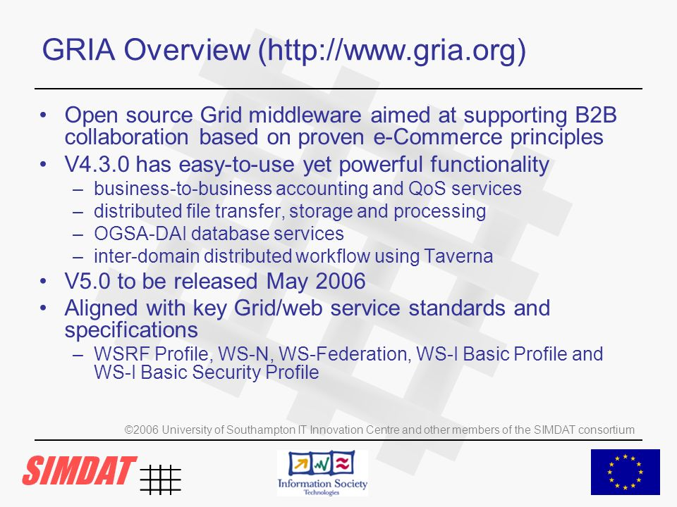 ©2006 University of Southampton IT Innovation Centre and other members of the SIMDAT consortium GRIA Overview (http://www.gria.org) Open source Grid middleware aimed at supporting B2B collaboration based on proven e-Commerce principles V4.3.0 has easy-to-use yet powerful functionality –business-to-business accounting and QoS services –distributed file transfer, storage and processing –OGSA-DAI database services –inter-domain distributed workflow using Taverna V5.0 to be released May 2006 Aligned with key Grid/web service standards and specifications –WSRF Profile, WS-N, WS-Federation, WS-I Basic Profile and WS-I Basic Security Profile