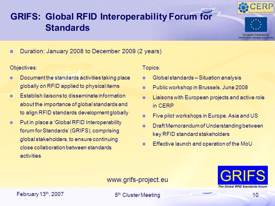 February 13 th, 2007 5 th Cluster Meeting10 GRIFS:Global RFID Interoperability Forum for Standards Objectives: Document the standards activities taking place globally on RFID applied to physical items Establish liaisons to disseminate information about the importance of global standards and to align RFID standards development globally Put in place a Global RFID Interoperability forum for Standards (GRIFS), comprising global stakeholders, to ensure continuing close collaboration between standards activities Topics: Global standards – Situation analysis Public workshop in Brussels, June 2008 Liaisons with European projects and active role in CERP Five pilot workshops in Europe, Asia and US Draft Memorandum of Understanding between key RFID standard stakeholders Effective launch and operation of the MoU Duration: January 2008 to December 2009 (2 years) www.grifs-project.eu