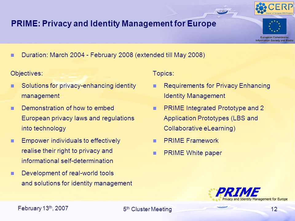 February 13 th, 2007 5 th Cluster Meeting12 PRIME: Privacy and Identity Management for Europe Objectives: Solutions for privacy-enhancing identity management Demonstration of how to embed European privacy laws and regulations into technology Empower individuals to effectively realise their right to privacy and informational self-determination Development of real-world tools and solutions for identity management Topics: Requirements for Privacy Enhancing Identity Management PRIME Integrated Prototype and 2 Application Prototypes (LBS and Collaborative eLearning) PRIME Framework PRIME White paper Duration: March 2004 - February 2008 (extended till May 2008)