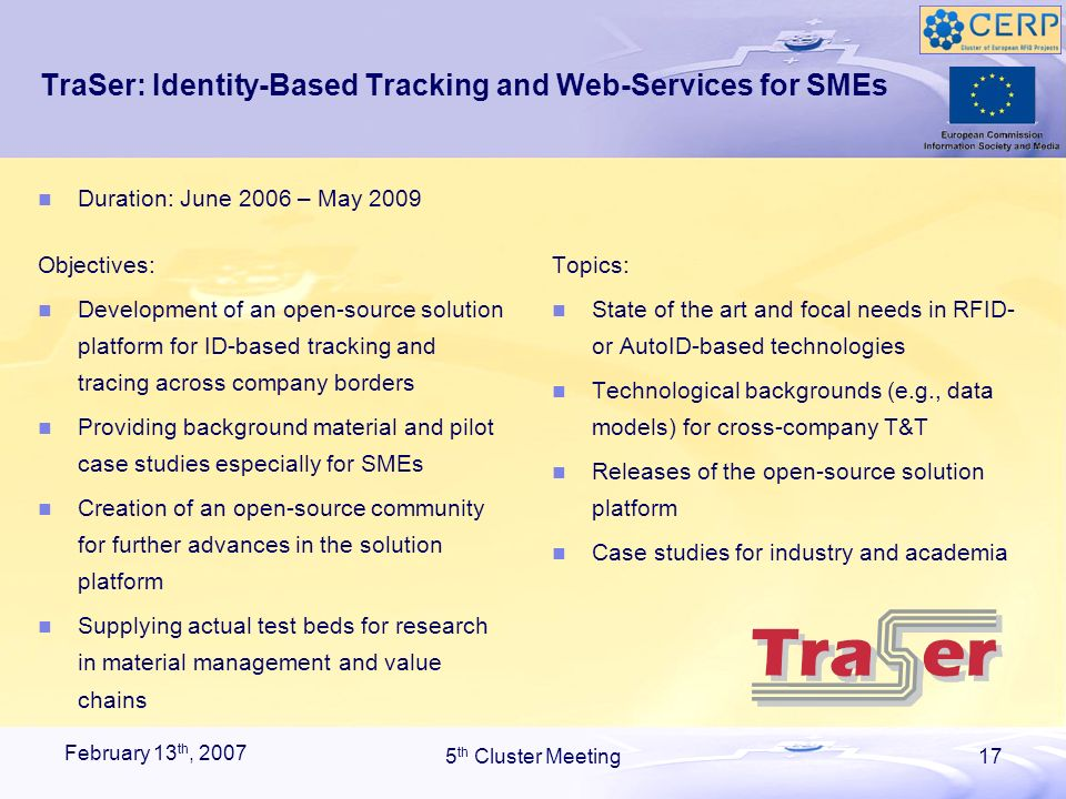 February 13 th, 2007 5 th Cluster Meeting17 TraSer: Identity-Based Tracking and Web-Services for SMEs Objectives: Development of an open-source solution platform for ID-based tracking and tracing across company borders Providing background material and pilot case studies especially for SMEs Creation of an open-source community for further advances in the solution platform Supplying actual test beds for research in material management and value chains Topics: State of the art and focal needs in RFID- or AutoID-based technologies Technological backgrounds (e.g., data models) for cross-company T&T Releases of the open-source solution platform Case studies for industry and academia Duration: June 2006 – May 2009