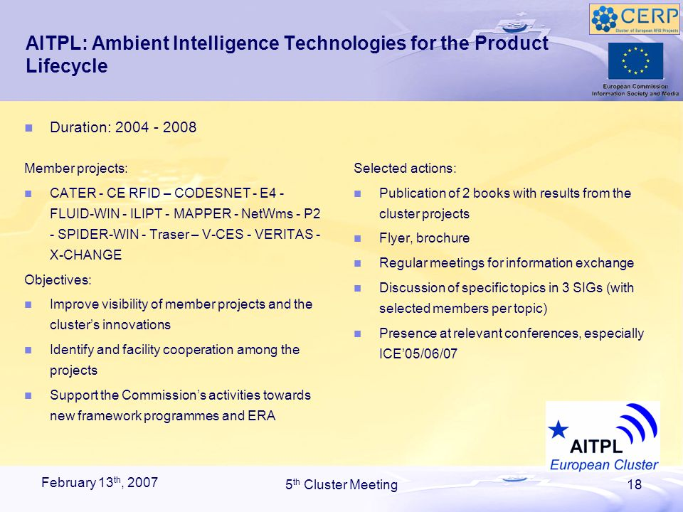February 13 th, 2007 5 th Cluster Meeting18 AITPL: Ambient Intelligence Technologies for the Product Lifecycle Member projects: CATER - CE RFID – CODESNET - E4 - FLUID-WIN - ILIPT - MAPPER - NetWms - P2 - SPIDER-WIN - Traser – V-CES - VERITAS - X-CHANGE Objectives: Improve visibility of member projects and the clusters innovations Identify and facility cooperation among the projects Support the Commissions activities towards new framework programmes and ERA Selected actions: Publication of 2 books with results from the cluster projects Flyer, brochure Regular meetings for information exchange Discussion of specific topics in 3 SIGs (with selected members per topic) Presence at relevant conferences, especially ICE05/06/07 Duration: 2004 - 2008