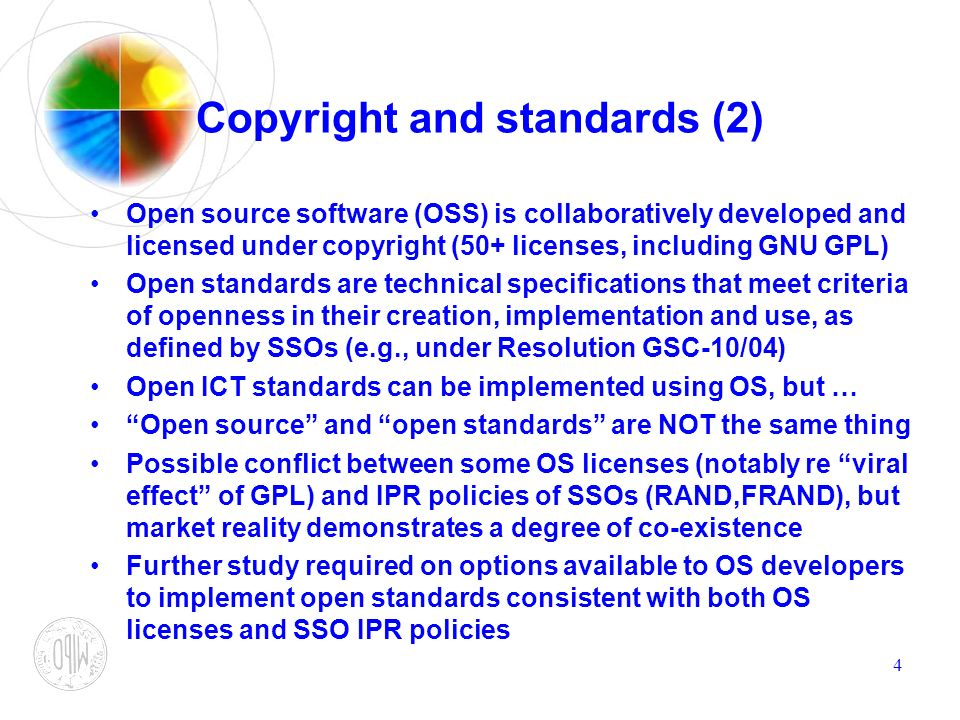 4 Copyright and standards (2) Open source software (OSS) is collaboratively developed and licensed under copyright (50+ licenses, including GNU GPL) Open standards are technical specifications that meet criteria of openness in their creation, implementation and use, as defined by SSOs (e.g., under Resolution GSC-10/04) Open ICT standards can be implemented using OS, but … Open source and open standards are NOT the same thing Possible conflict between some OS licenses (notably re viral effect of GPL) and IPR policies of SSOs (RAND,FRAND), but market reality demonstrates a degree of co-existence Further study required on options available to OS developers to implement open standards consistent with both OS licenses and SSO IPR policies