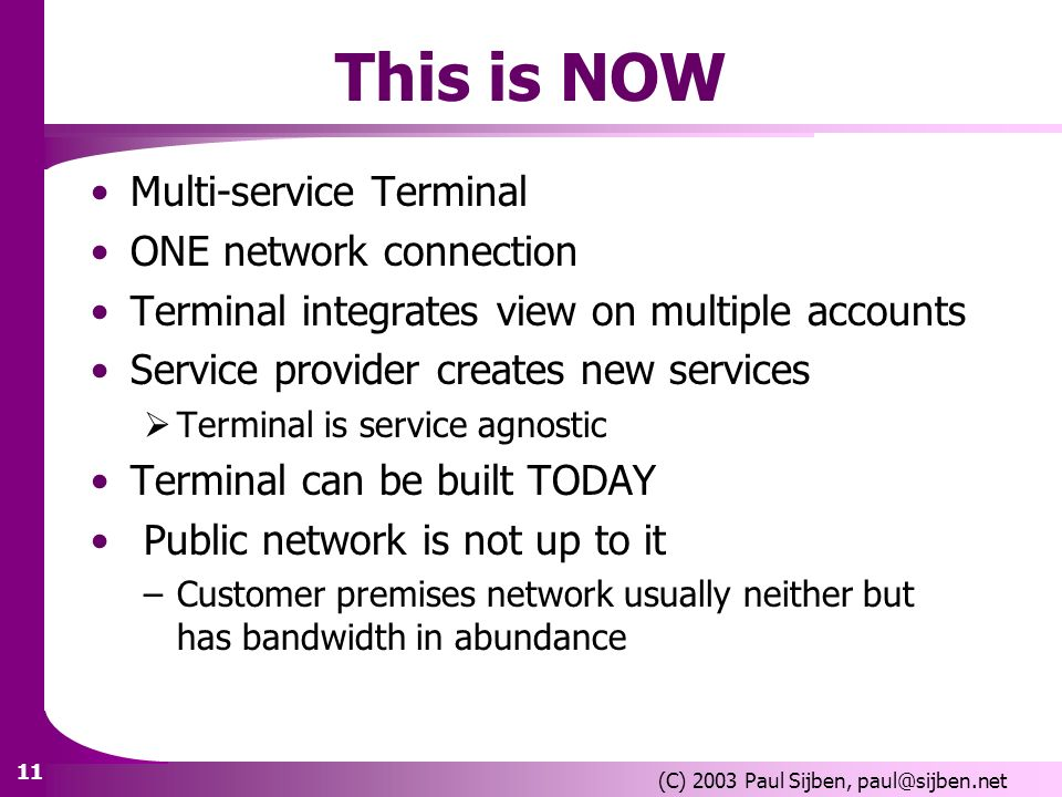 11 (C) 2003 Paul Sijben, paul@sijben.net This is NOW Multi-service Terminal ONE network connection Terminal integrates view on multiple accounts Service provider creates new services Terminal is service agnostic Terminal can be built TODAY Public network is not up to it –Customer premises network usually neither but has bandwidth in abundance