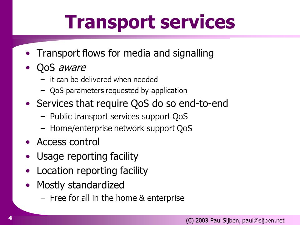 4 (C) 2003 Paul Sijben, paul@sijben.net Transport services Transport flows for media and signalling QoS aware –it can be delivered when needed –QoS parameters requested by application Services that require QoS do so end-to-end –Public transport services support QoS –Home/enterprise network support QoS Access control Usage reporting facility Location reporting facility Mostly standardized –Free for all in the home & enterprise