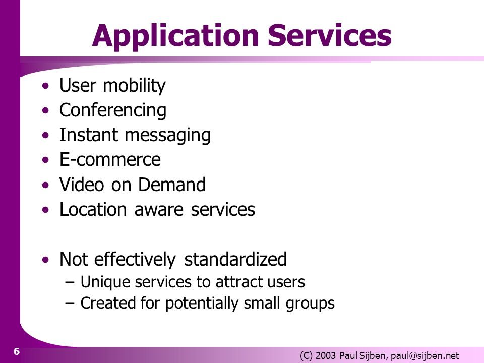 6 (C) 2003 Paul Sijben, paul@sijben.net Application Services User mobility Conferencing Instant messaging E-commerce Video on Demand Location aware services Not effectively standardized –Unique services to attract users –Created for potentially small groups