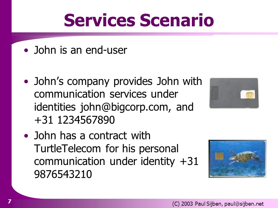 7 (C) 2003 Paul Sijben, paul@sijben.net Services Scenario John is an end-user Johns company provides John with communication services under identities john@bigcorp.com, and +31 1234567890 John has a contract with TurtleTelecom for his personal communication under identity +31 9876543210