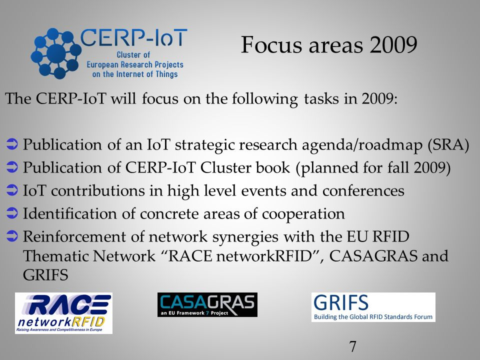 The CERP-IoT will focus on the following tasks in 2009: Publication of an IoT strategic research agenda/roadmap (SRA) Publication of CERP-IoT Cluster book (planned for fall 2009) IoT contributions in high level events and conferences Identification of concrete areas of cooperation Reinforcement of network synergies with the EU RFID Thematic Network RACE networkRFID, CASAGRAS and GRIFS Focus areas 2009 7