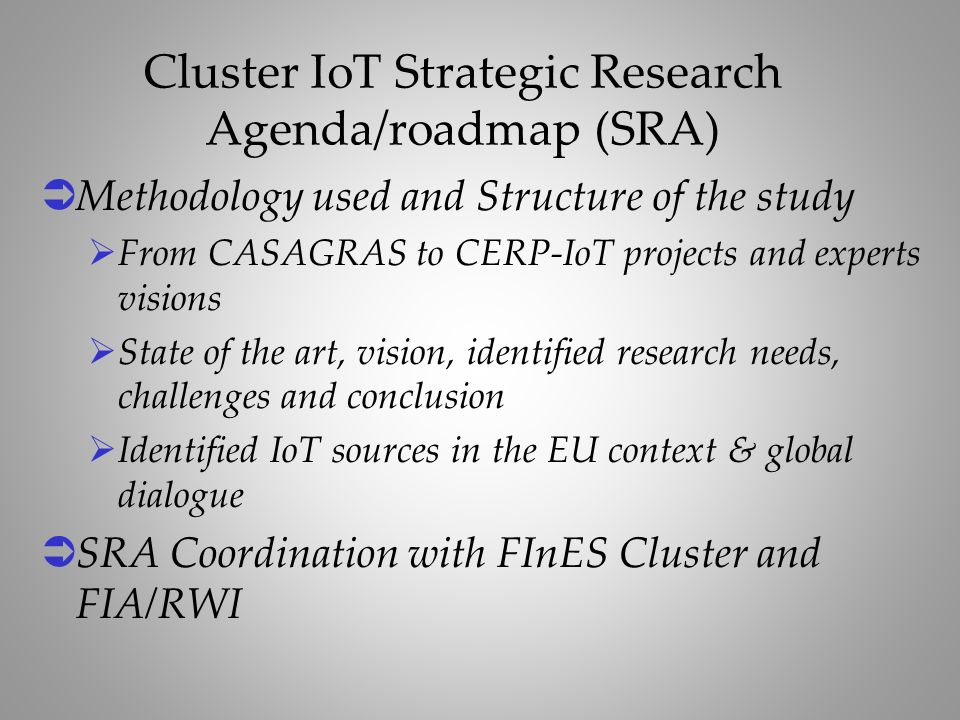 Methodology used and Structure of the study From CASAGRAS to CERP-IoT projects and experts visions State of the art, vision, identified research needs, challenges and conclusion Identified IoT sources in the EU context & global dialogue SRA Coordination with FInES Cluster and FIA/RWI Cluster IoT Strategic Research Agenda/roadmap (SRA)