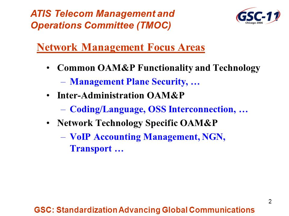 GSC: Standardization Advancing Global Communications 2 Common OAM&P Functionality and Technology –Management Plane Security, … Inter-Administration OAM&P –Coding/Language, OSS Interconnection, … Network Technology Specific OAM&P –VoIP Accounting Management, NGN, Transport … Network Management Focus Areas ATIS Telecom Management and Operations Committee (TMOC)