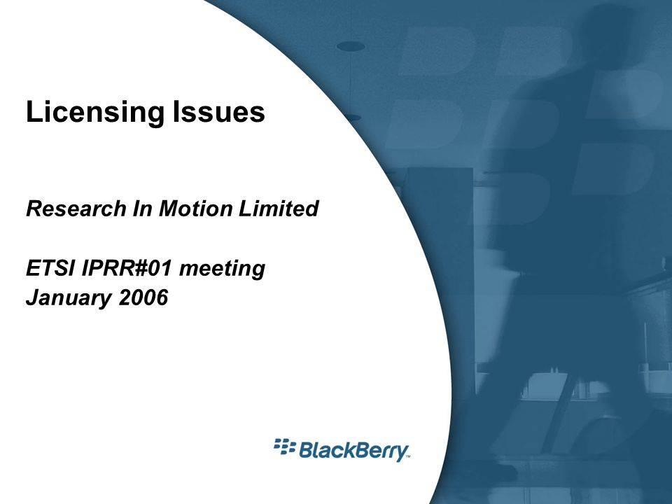 Licensing Issues Research In Motion Limited ETSI IPRR#01 meeting January 2006