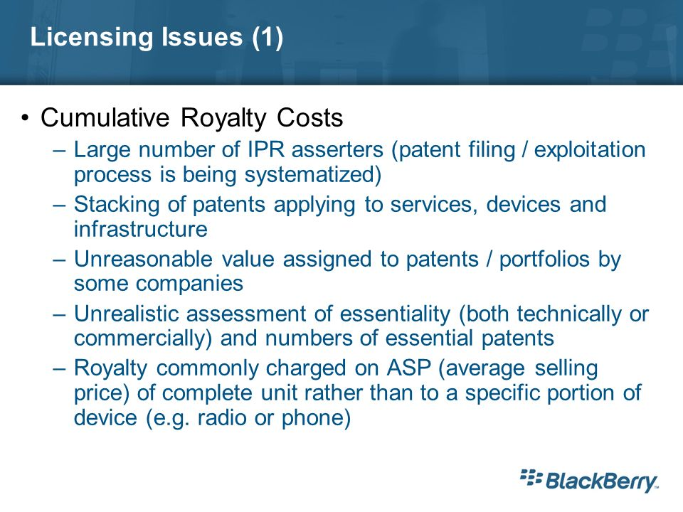 Licensing Issues (1) Cumulative Royalty Costs –Large number of IPR asserters (patent filing / exploitation process is being systematized) –Stacking of patents applying to services, devices and infrastructure –Unreasonable value assigned to patents / portfolios by some companies –Unrealistic assessment of essentiality (both technically or commercially) and numbers of essential patents –Royalty commonly charged on ASP (average selling price) of complete unit rather than to a specific portion of device (e.g.