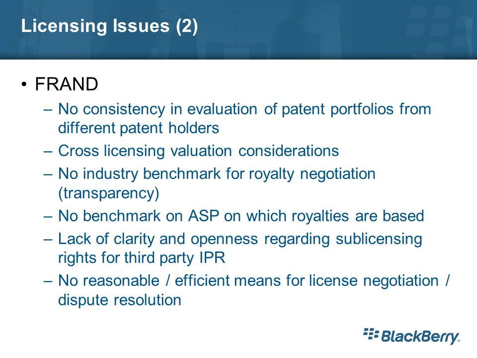 Licensing Issues (2) FRAND –No consistency in evaluation of patent portfolios from different patent holders –Cross licensing valuation considerations –No industry benchmark for royalty negotiation (transparency) –No benchmark on ASP on which royalties are based –Lack of clarity and openness regarding sublicensing rights for third party IPR –No reasonable / efficient means for license negotiation / dispute resolution