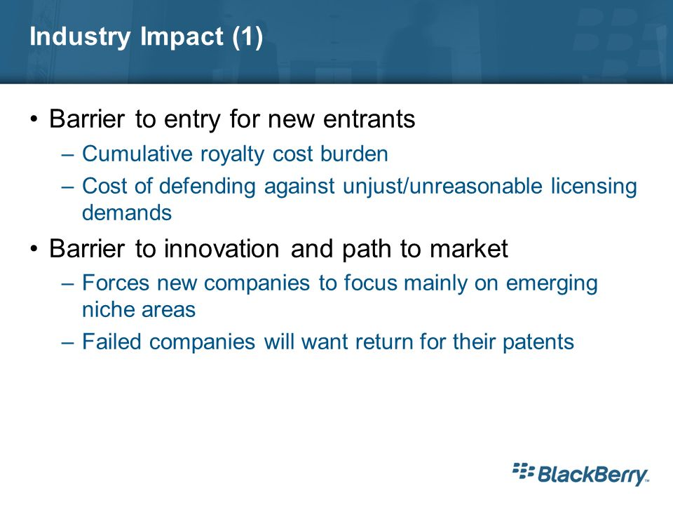 Industry Impact (1) Barrier to entry for new entrants –Cumulative royalty cost burden –Cost of defending against unjust/unreasonable licensing demands Barrier to innovation and path to market –Forces new companies to focus mainly on emerging niche areas –Failed companies will want return for their patents