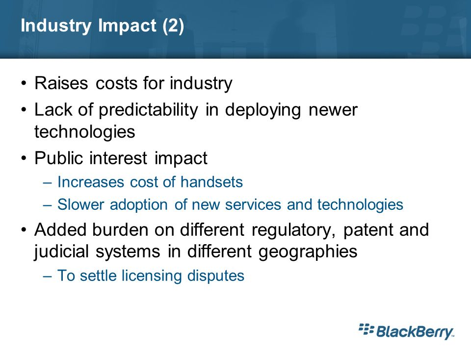 Industry Impact (2) Raises costs for industry Lack of predictability in deploying newer technologies Public interest impact –Increases cost of handsets –Slower adoption of new services and technologies Added burden on different regulatory, patent and judicial systems in different geographies –To settle licensing disputes