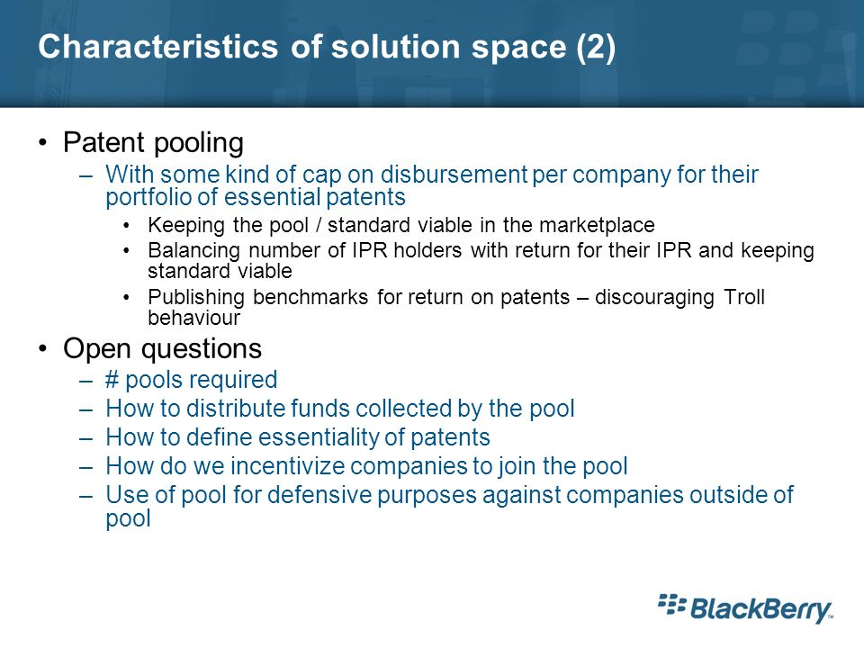 Characteristics of solution space (2) Patent pooling –With some kind of cap on disbursement per company for their portfolio of essential patents Keeping the pool / standard viable in the marketplace Balancing number of IPR holders with return for their IPR and keeping standard viable Publishing benchmarks for return on patents – discouraging Troll behaviour Open questions –# pools required –How to distribute funds collected by the pool –How to define essentiality of patents –How do we incentivize companies to join the pool –Use of pool for defensive purposes against companies outside of pool