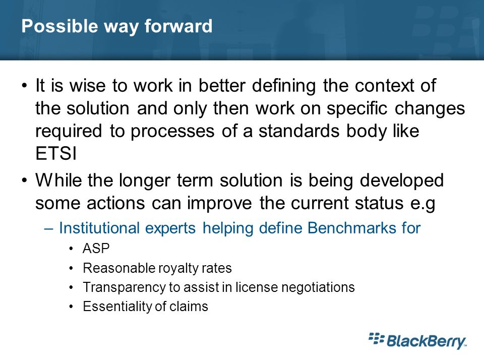 Possible way forward It is wise to work in better defining the context of the solution and only then work on specific changes required to processes of a standards body like ETSI While the longer term solution is being developed some actions can improve the current status e.g –Institutional experts helping define Benchmarks for ASP Reasonable royalty rates Transparency to assist in license negotiations Essentiality of claims