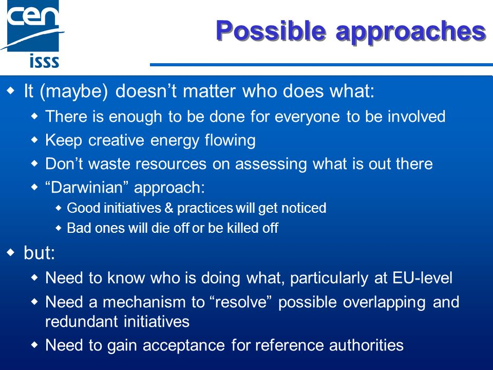 Possible approaches It (maybe) doesnt matter who does what: There is enough to be done for everyone to be involved Keep creative energy flowing Dont waste resources on assessing what is out there Darwinian approach: Good initiatives & practices will get noticed Bad ones will die off or be killed off but: Need to know who is doing what, particularly at EU-level Need a mechanism to resolve possible overlapping and redundant initiatives Need to gain acceptance for reference authorities