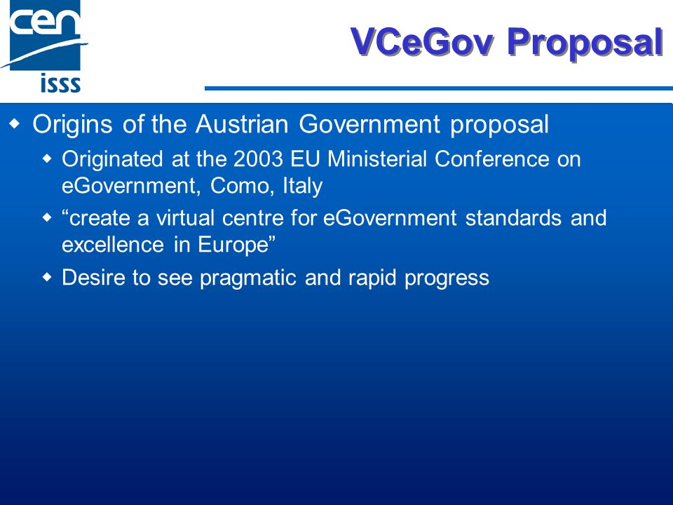 VCeGov Proposal Origins of the Austrian Government proposal Originated at the 2003 EU Ministerial Conference on eGovernment, Como, Italy create a virtual centre for eGovernment standards and excellence in Europe Desire to see pragmatic and rapid progress