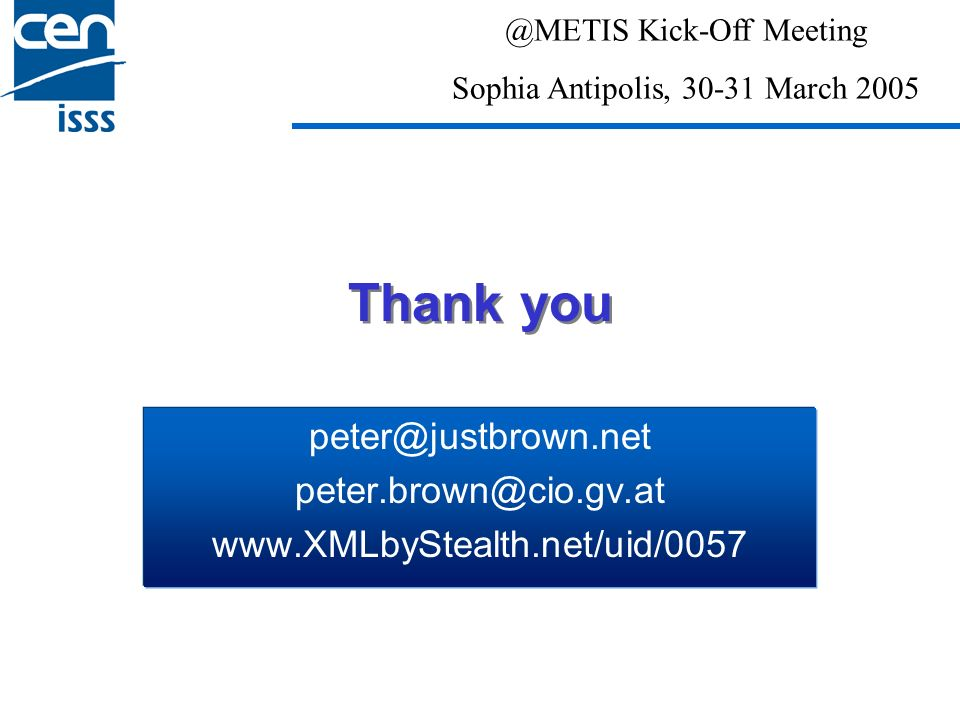 Thank you peter@justbrown.net peter.brown@cio.gv.at www.XMLbyStealth.net/uid/0057 @METIS Kick-Off Meeting Sophia Antipolis, 30-31 March 2005