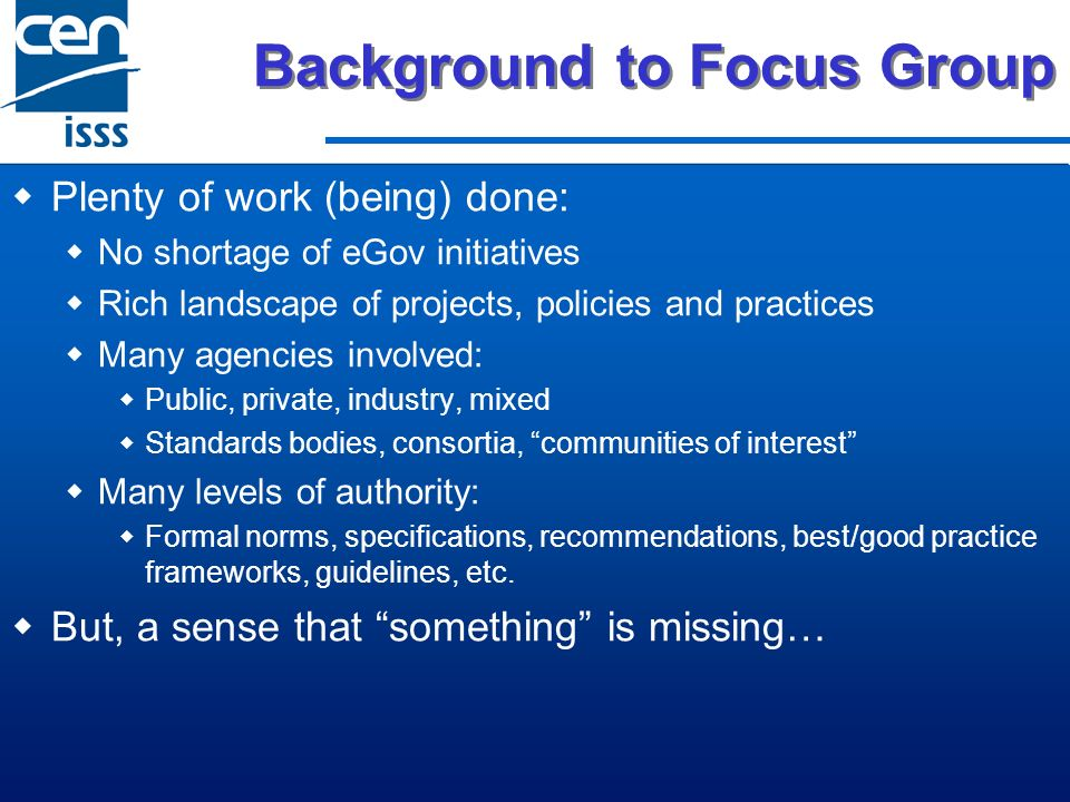 Background to Focus Group Plenty of work (being) done: No shortage of eGov initiatives Rich landscape of projects, policies and practices Many agencies involved: Public, private, industry, mixed Standards bodies, consortia, communities of interest Many levels of authority: Formal norms, specifications, recommendations, best/good practice frameworks, guidelines, etc.
