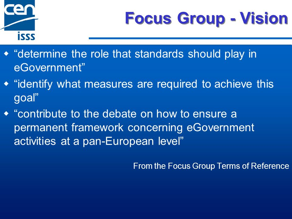 Focus Group - Vision determine the role that standards should play in eGovernment identify what measures are required to achieve this goal contribute to the debate on how to ensure a permanent framework concerning eGovernment activities at a pan-European level From the Focus Group Terms of Reference