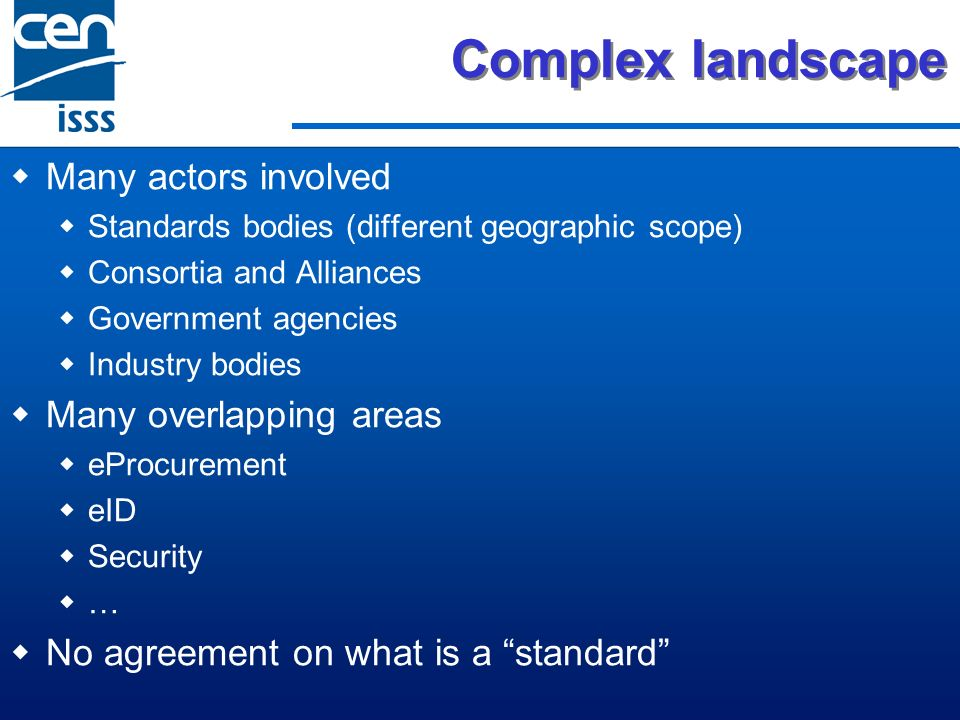 Complex landscape Many actors involved Standards bodies (different geographic scope) Consortia and Alliances Government agencies Industry bodies Many overlapping areas eProcurement eID Security … No agreement on what is a standard