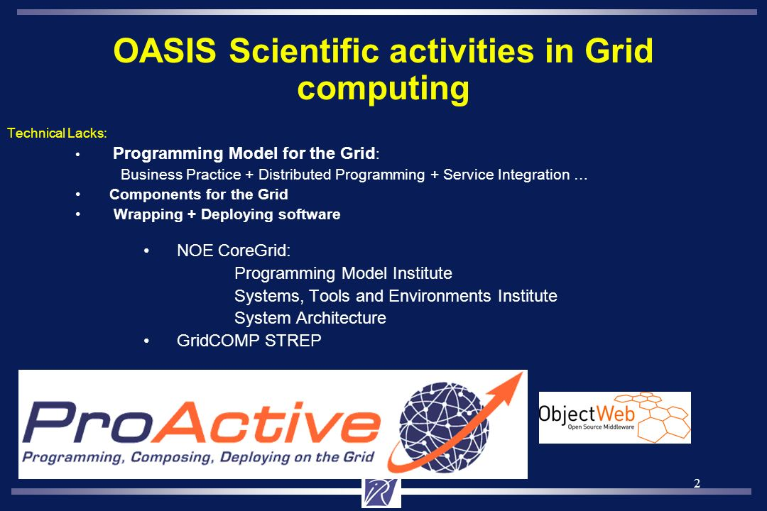 2 OASIS Scientific activities in Grid computing Technical Lacks: Programming Model for the Grid : Business Practice + Distributed Programming + Service Integration … Components for the Grid Wrapping + Deploying software NOE CoreGrid: Programming Model Institute Systems, Tools and Environments Institute System Architecture GridCOMP STREP