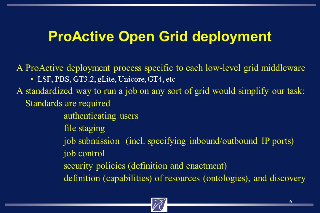 6 ProActive Open Grid deployment A ProActive deployment process specific to each low-level grid middleware LSF, PBS, GT3.2, gLite, Unicore, GT4, etc A standardized way to run a job on any sort of grid would simplify our task: Standards are required authenticating users file staging job submission (incl.