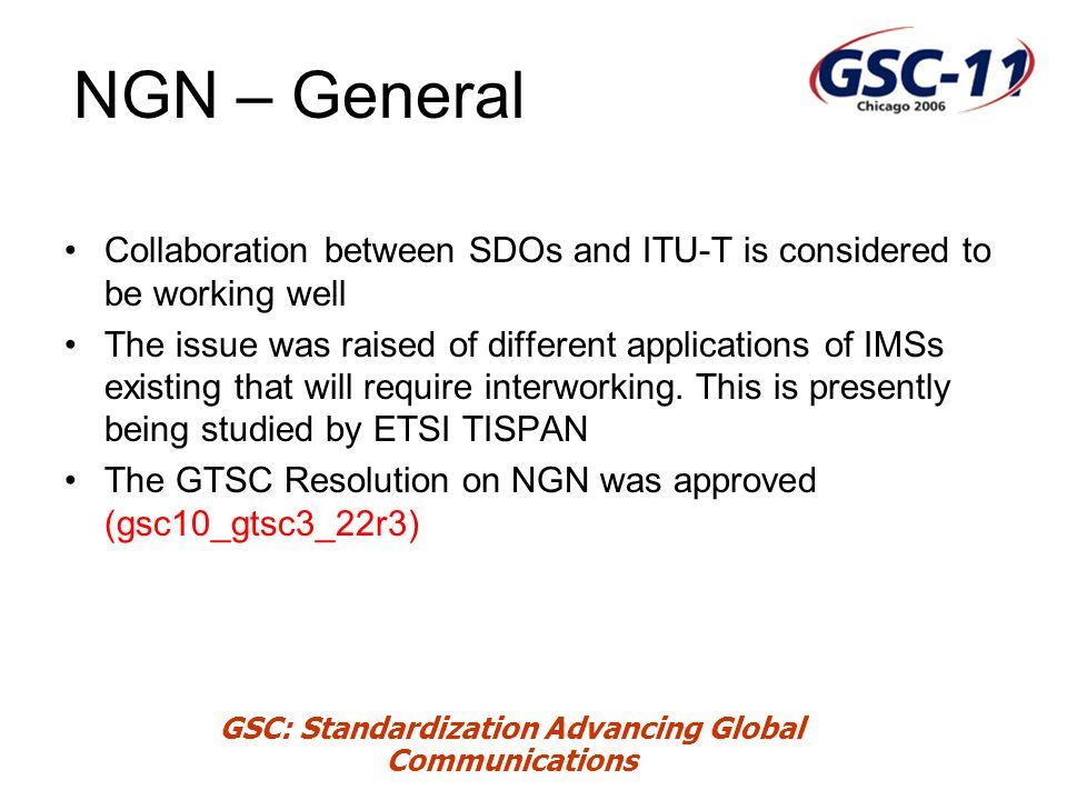 GSC: Standardization Advancing Global Communications NGN – General Collaboration between SDOs and ITU-T is considered to be working well The issue was raised of different applications of IMSs existing that will require interworking.