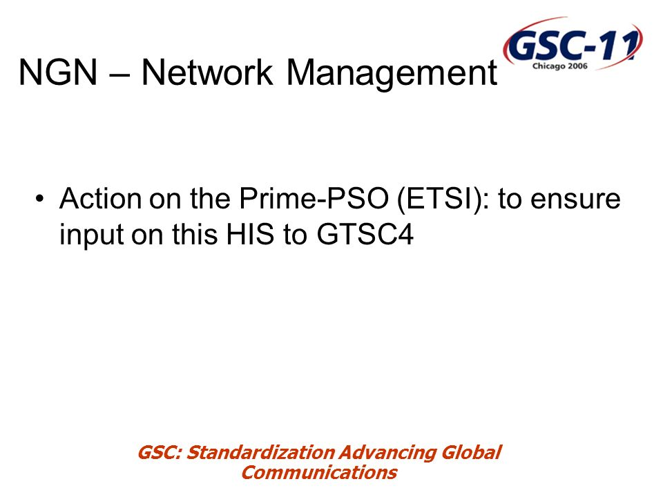 GSC: Standardization Advancing Global Communications NGN – Network Management Action on the Prime-PSO (ETSI): to ensure input on this HIS to GTSC4