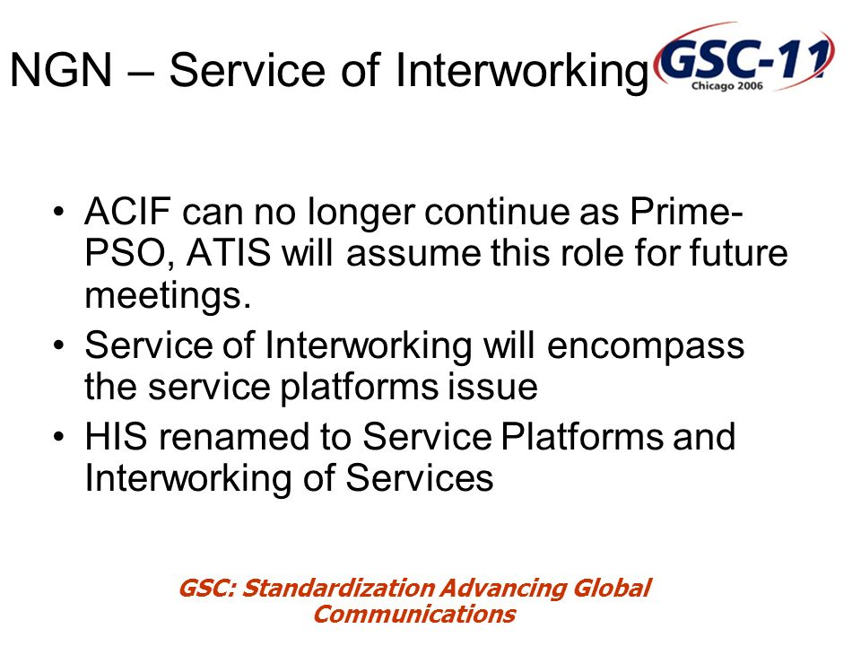 GSC: Standardization Advancing Global Communications NGN – Service of Interworking ACIF can no longer continue as Prime- PSO, ATIS will assume this role for future meetings.