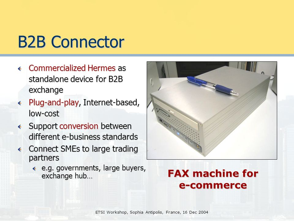 B2B Connector Commercialized Hermes as standalone device for B2B exchange Plug-and-play, Internet-based, low-cost Support conversion between different e-business standards Connect SMEs to large trading partners e.g.