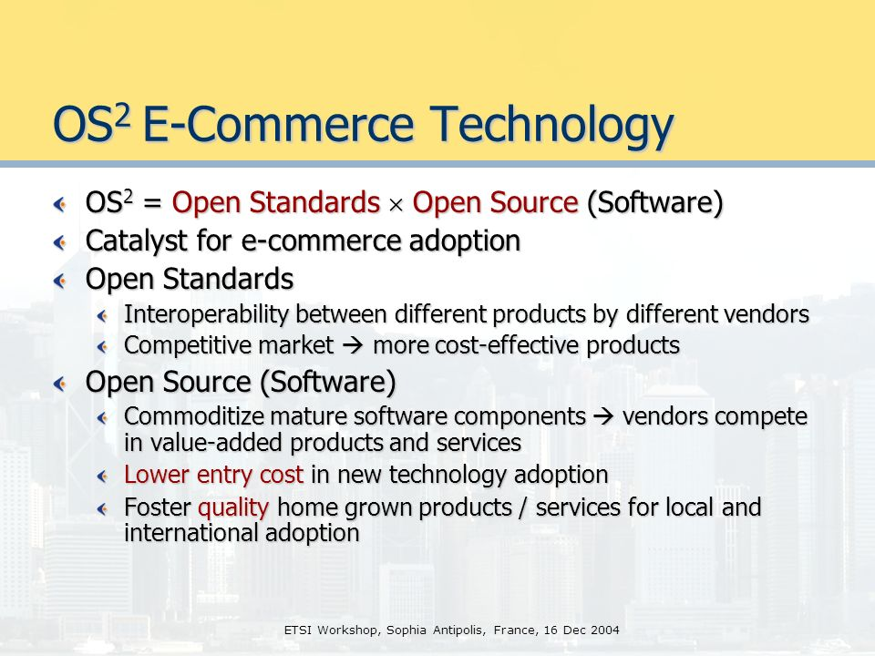 ETSI Workshop, Sophia Antipolis, France, 16 Dec 2004 OS 2 E-Commerce Technology OS 2 = Open Standards Open Source (Software) Catalyst for e-commerce adoption Open Standards Interoperability between different products by different vendors Competitive market more cost-effective products Open Source (Software) Commoditize mature software components vendors compete in value-added products and services Lower entry cost in new technology adoption Foster quality home grown products / services for local and international adoption