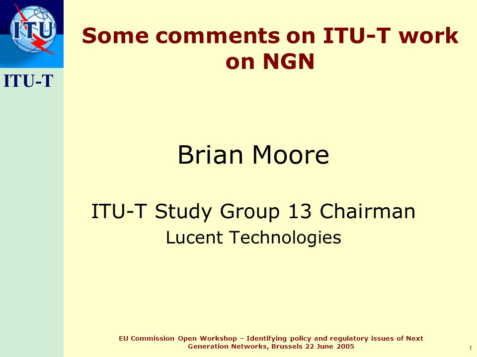 ITU-T 1 EU Commission Open Workshop – Identifying policy and regulatory issues of Next Generation Networks, Brussels 22 June 2005 Some comments on ITU-T work on NGN Brian Moore ITU-T Study Group 13 Chairman Lucent Technologies