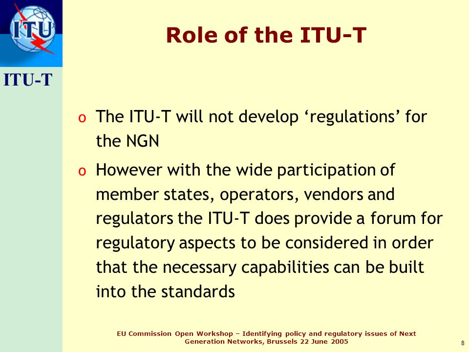 ITU-T 8 EU Commission Open Workshop – Identifying policy and regulatory issues of Next Generation Networks, Brussels 22 June 2005 Role of the ITU-T o The ITU-T will not develop regulations for the NGN o However with the wide participation of member states, operators, vendors and regulators the ITU-T does provide a forum for regulatory aspects to be considered in order that the necessary capabilities can be built into the standards