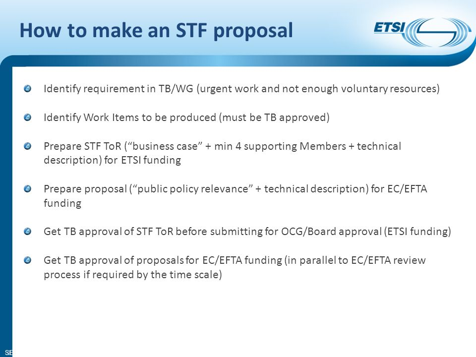 SEM08-14 Identify requirement in TB/WG (urgent work and not enough voluntary resources) Identify Work Items to be produced (must be TB approved) Prepare STF ToR (business case + min 4 supporting Members + technical description) for ETSI funding Prepare proposal (public policy relevance + technical description) for EC/EFTA funding Get TB approval of STF ToR before submitting for OCG/Board approval (ETSI funding) Get TB approval of proposals for EC/EFTA funding (in parallel to EC/EFTA review process if required by the time scale) 8 How to make an STF proposal