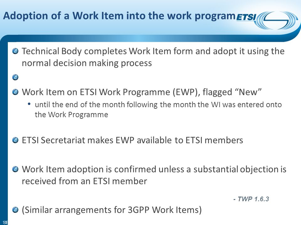 SEM11-06 ETSI Work Item Only one Technical Body may be responsible for a Work Item although other TBs may be involved in drafting and approval separate Work Item for each deliverable A work Item may not result in an ETSI deliverable (MI) Technical Body may request creation of a Specialist Task Force if the need is urgent see http://portal.etsi.org/stfs/process/home.asphttp://portal.etsi.org/stfs/process/home.asp 16 - TWP 1.6.1 to 1.6.3 and Annex K