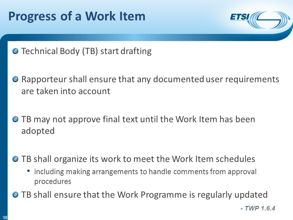 SEM11-06 The rapporteur individual responsible for an ETSI work item and who acts as the prime contact point on technical matters and for information on progress throughout the drafting phases of the Work Item Rapporteurs tools: ETSI Style Sheet ETSI Drafting Rules Document template 18