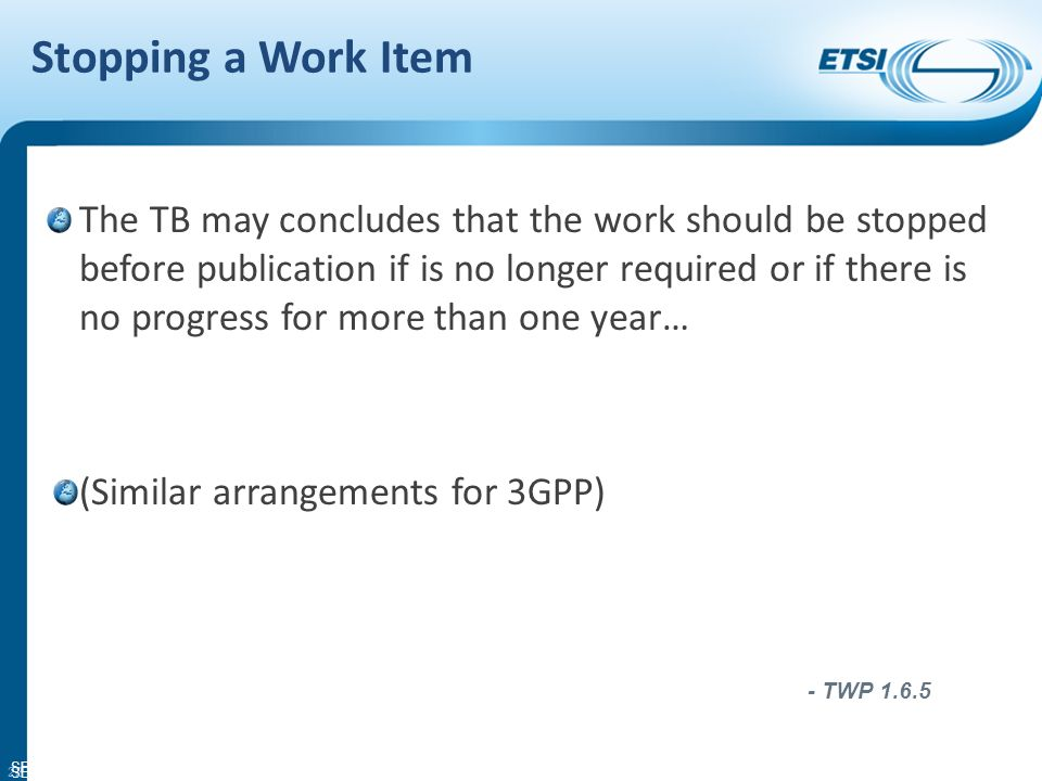 SEM11-06 Change Control Technical Bodies may decide to use a Change Control mechanism to follow changes to a draft ETSI deliverable prepared under a particular work item A Change Request (CR) is then used to propose a change to the draft Detailed description in Annex L of the TWP CR template is in Annex M of the TWP 21 - TWP 1.6.4.2