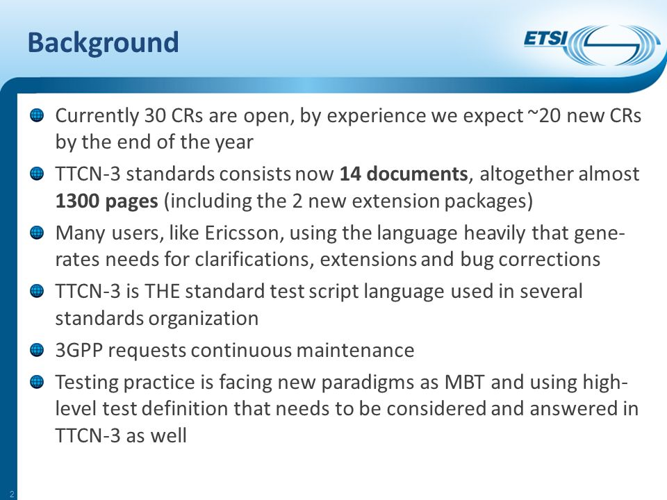 Background Currently 30 CRs are open, by experience we expect ~20 new CRs by the end of the year TTCN-3 standards consists now 14 documents, altogether almost 1300 pages (including the 2 new extension packages) Many users, like Ericsson, using the language heavily that gene- rates needs for clarifications, extensions and bug corrections TTCN-3 is THE standard test script language used in several standards organization 3GPP requests continuous maintenance Testing practice is facing new paradigms as MBT and using high- level test definition that needs to be considered and answered in TTCN-3 as well 2