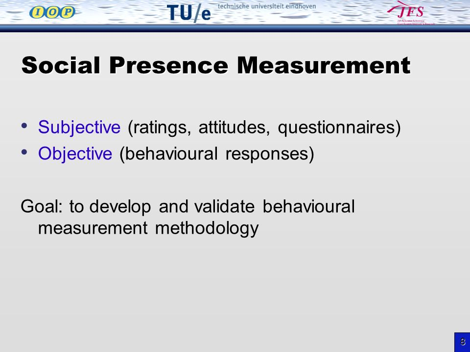 8 Social Presence Measurement Subjective (ratings, attitudes, questionnaires) Objective (behavioural responses) Goal: to develop and validate behavioural measurement methodology