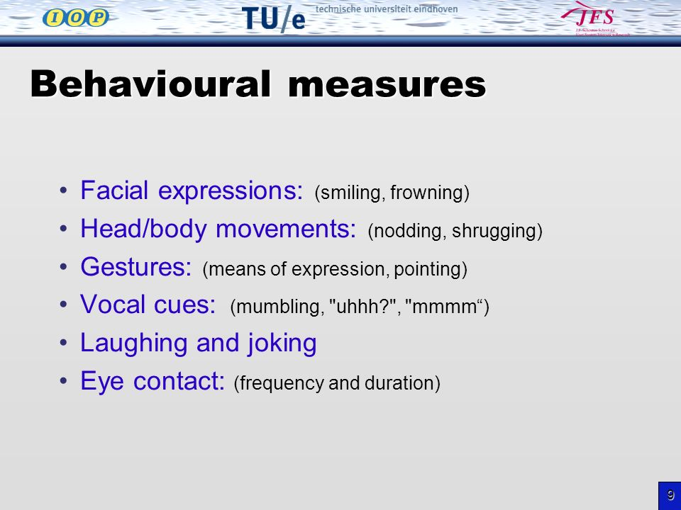9 Behavioural measures Facial expressions: (smiling, frowning) Head/body movements: (nodding, shrugging) Gestures: (means of expression, pointing) Vocal cues: (mumbling, uhhh , mmmm) Laughing and joking Eye contact: (frequency and duration)