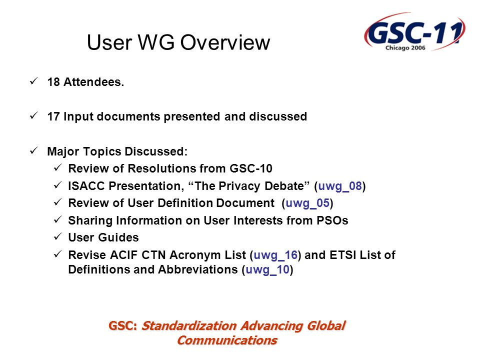 GSC: Standardization Advancing Global Communications User WG Overview 18 Attendees.