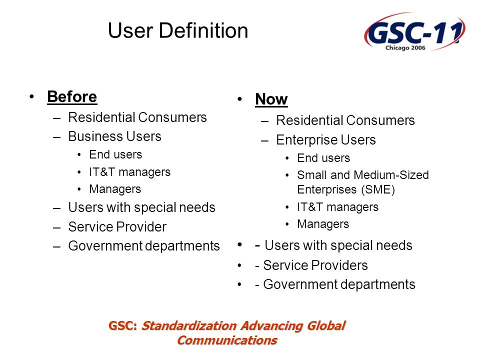 GSC: Standardization Advancing Global Communications User Definition Before –Residential Consumers –Business Users End users IT&T managers Managers –Users with special needs –Service Provider –Government departments Now –Residential Consumers –Enterprise Users End users Small and Medium-Sized Enterprises (SME) IT&T managers Managers - Users with special needs - Service Providers - Government departments