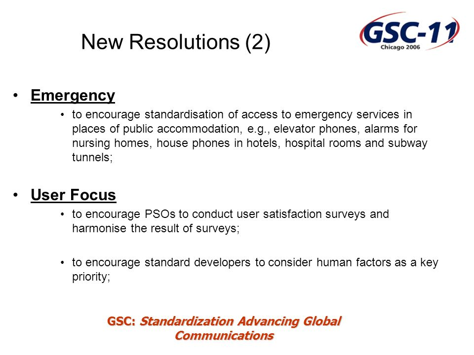 GSC: Standardization Advancing Global Communications New Resolutions (2) Emergency to encourage standardisation of access to emergency services in places of public accommodation, e.g., elevator phones, alarms for nursing homes, house phones in hotels, hospital rooms and subway tunnels; User Focus to encourage PSOs to conduct user satisfaction surveys and harmonise the result of surveys; to encourage standard developers to consider human factors as a key priority;